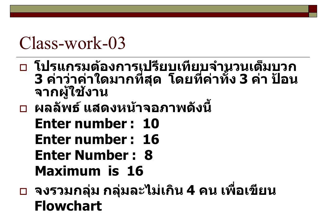 Class-work-03  โปรแกรมต้องการเปรียบเทียบจำนวนเต็มบวก 3 ค่าว่าค่าใดมากที่สุด โดยที่ค่าทั้ง 3 ค่า ป้อน จากผู้ใช้งาน  ผลลัพธ์ แสดงหน้าจอภาพดังนี้ Enter