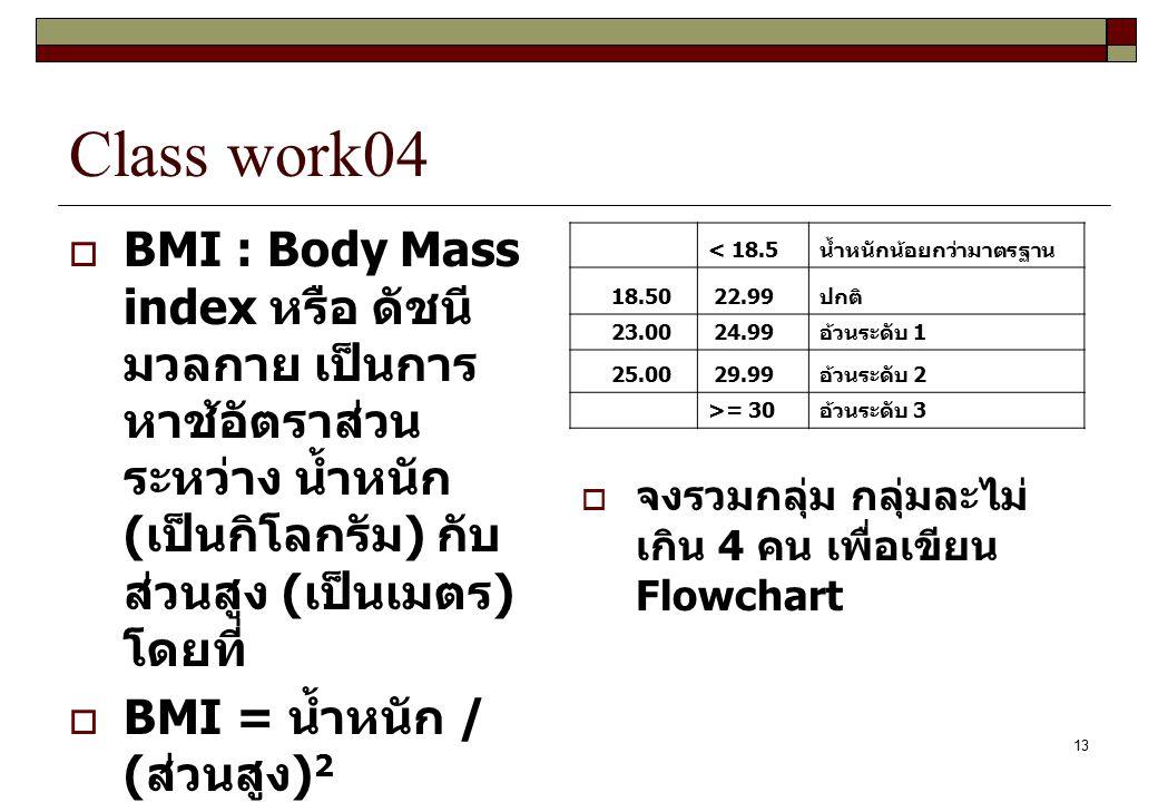 13 Class work04  BMI : Body Mass index หรือ ดัชนี มวลกาย เป็นการ หาช้อัตราส่วน ระหว่าง น้ำหนัก ( เป็นกิโลกรัม ) กับ ส่วนสูง ( เป็นเมตร ) โดยที่  BMI