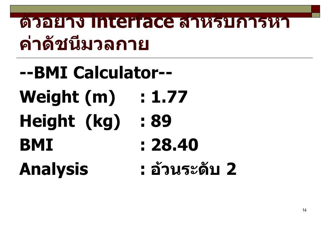 14 ตัวอย่าง interface สำหรับการหา ค่าดัชนีมวลกาย --BMI Calculator-- Weight (m) : 1.77 Height (kg): 89 BMI : 28.40 Analysis: อ้วนระดับ 2
