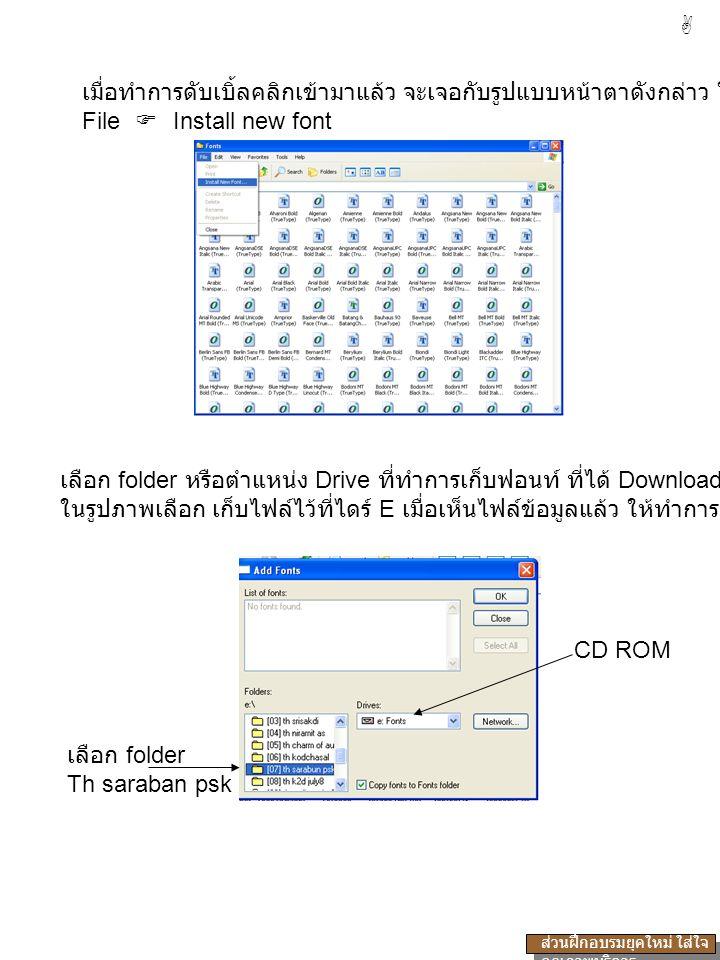 เมื่อทำการดับเบิ้ลคลิกเข้ามาแล้ว จะเจอกับรูปแบบหน้าตาดังกล่าว ให้เลือกคำสั่ง File  Install new font เลือก folder หรือตำแหน่ง Drive ที่ทำการเก็บฟอนท์ ที่ได้ Download มา ในรูปภาพเลือก เก็บไฟล์ไว้ที่ไดร์ E เมื่อเห็นไฟล์ข้อมูลแล้ว ให้ทำการดับเบิ้ลคลิก CD ROM เลือก folder Th saraban psk  ส่วนฝึกอบรมยุคใหม่ ใส่ใจ คุณภาพบริการ