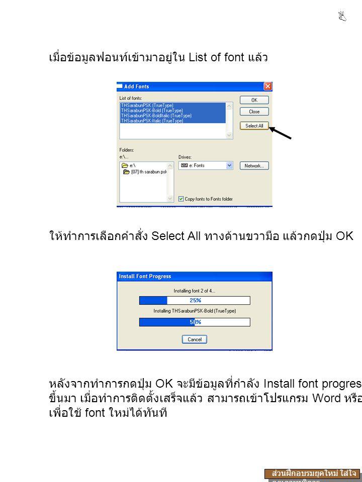 เมื่อข้อมูลฟอนท์เข้ามาอยู่ใน List of font แล้ว ให้ทำการเลือกคำสั่ง Select All ทางด้านขวามือ แล้วกดปุ่ม OK หลังจากทำการกดปุ่ม OK จะมีข้อมูลที่กำลัง Install font progress ขึ้นมา เมื่อทำการติดตั้งเสร็จแล้ว สามารถเข้าโปรแกรม Word หรือ โปรแกรมอื่น เพื่อใช้ font ใหม่ได้ทันที  ส่วนฝึกอบรมยุคใหม่ ใส่ใจ คุณภาพบริการ