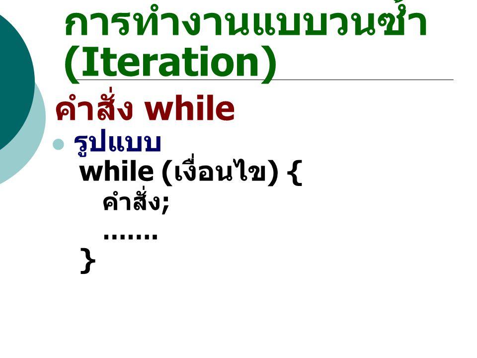 การทำงานแบบวนซ้ำ (Iteration) คำสั่ง while รูปแบบ while ( เงื่อนไข ) { คำสั่ง ; ……. }