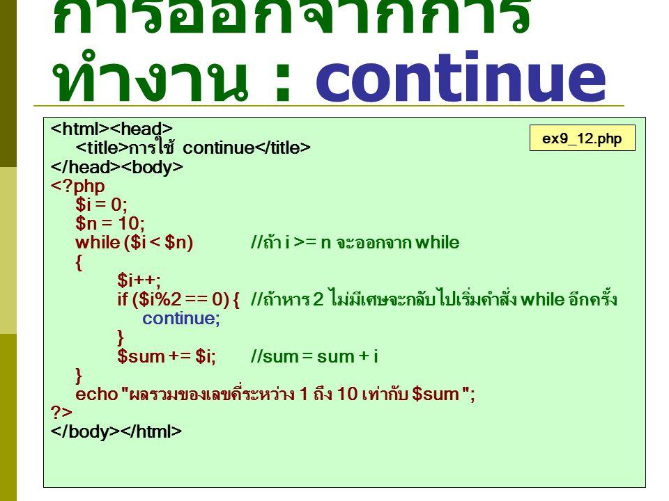 การออกจากการ ทำงาน : continue การใช้ continue <?php $i = 0; $n = 10; while ($i = n จะออกจาก while { $i++; if ($i%2 == 0) {//ถ้าหาร 2 ไม่มีเศษจะกลับไปเ