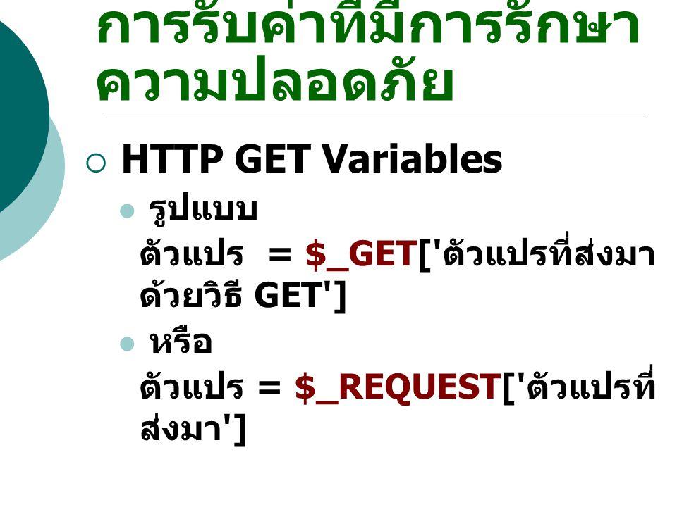 การรับค่าที่มีการรักษา ความปลอดภัย  HTTP GET Variables รูปแบบ ตัวแปร = $_GET[' ตัวแปรที่ส่งมา ด้วยวิธี GET'] หรือ ตัวแปร = $_REQUEST[' ตัวแปรที่ ส่งม