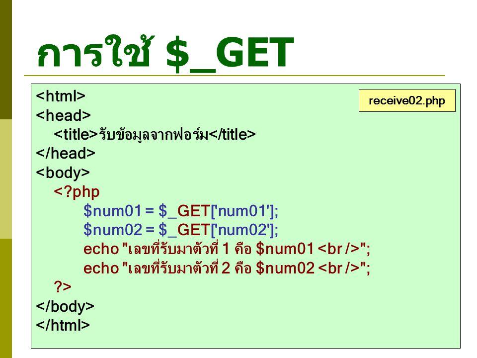 การใช้ $_GET รับข้อมูลจากฟอร์ม <?php $num01 = $_GET['num01']; $num02 = $_GET['num02']; echo