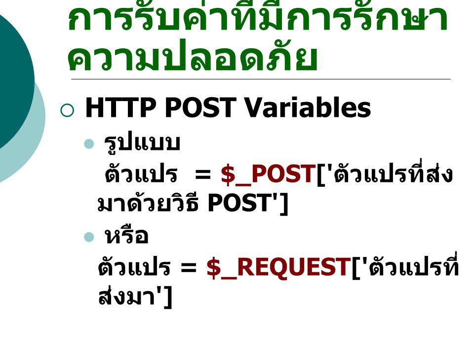 การรับค่าที่มีการรักษา ความปลอดภัย  HTTP POST Variables รูปแบบ ตัวแปร = $_POST[' ตัวแปรที่ส่ง มาด้วยวิธี POST'] หรือ ตัวแปร = $_REQUEST[' ตัวแปรที่ ส