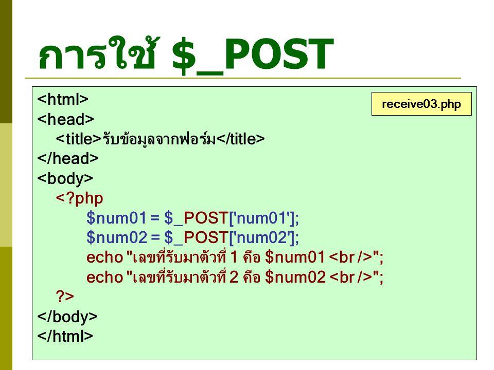 การใช้ $_POST รับข้อมูลจากฟอร์ม <?php $num01 = $_POST['num01']; $num02 = $_POST['num02']; echo