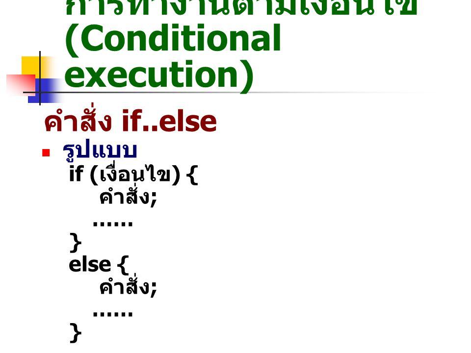 การทำงานตามเงื่อนไข (Conditional execution) คำสั่ง if..else รูปแบบ if ( เงื่อนไข ) { คำสั่ง ; …… } else { คำสั่ง ; …… }