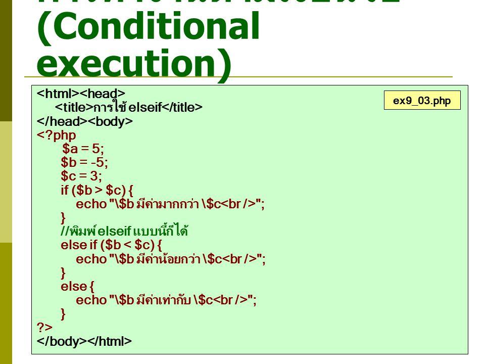 การทำงานตามเงื่อนไข (Conditional execution) การใช้ elseif <?php $value = 58; //ให้ทดลองเปลี่ยนค่าของตัวแปร $value if ($value >= 80) { echo $value คะแนน ระดับผลการเรียนคือ A ; } else if ($value >= 70 && $value < 80) { echo $value คะแนน ระดับผลการเรียนคือ B ; } else if ($value >= 60 && $value < 70) { echo $value คะแนน ระดับผลการเรียนคือ C ; } else if ($value >= 50 && $value < 60) { echo $value คะแนน ระดับผลการเรียนคือ D ; } else if ($value < 50) { echo $value คะแนน ระดับผลการเรียนคือ F ; } ?> ex9_04.php