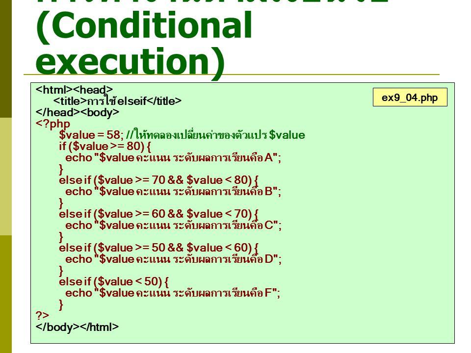 การทำงานตามเงื่อนไข (Conditional execution) การใช้ elseif <?php $value = 58; //ให้ทดลองเปลี่ยนค่าของตัวแปร $value if ($value >= 80) { echo