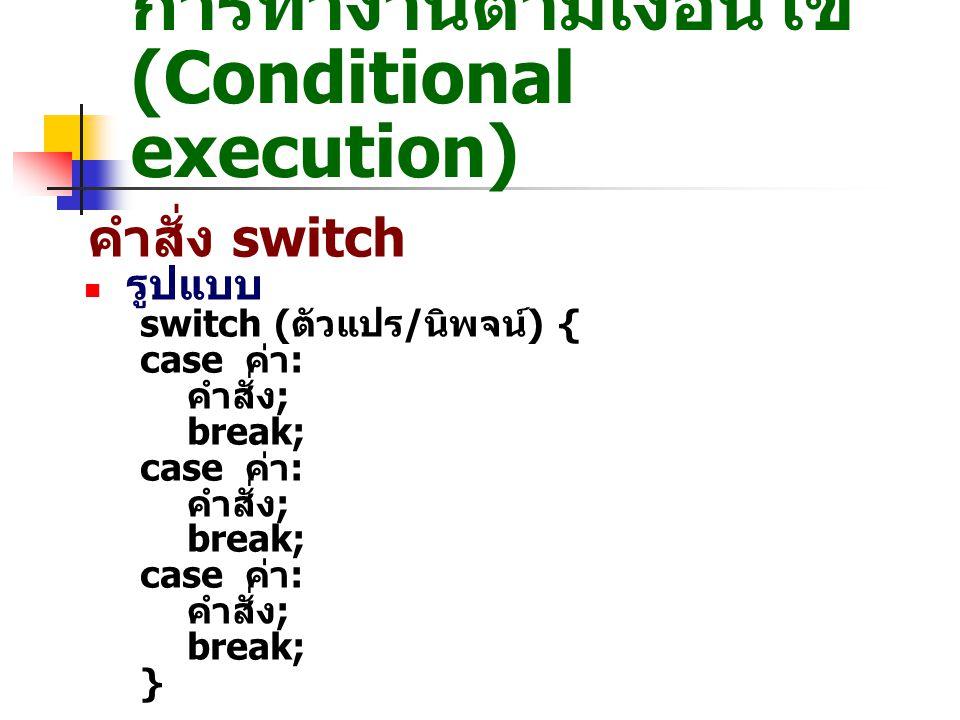 การทำงานตามเงื่อนไข (Conditional execution) การใช้ switch <?php $today = date( D ); //date() เป็นฟังก์ชันสำหรับ อ่านค่าวันในสัปดาห์ echo วันนี้เป็นวัน ; switch ($today) { case Sun : echo อาทิตย์ ; break; case Mon : echo จันทร์ ; break; case Tue : echo อังคาร ; break; case Wed : echo พุธ ; break; case Thu : echo พฤหัสบดี ; break; case Fri : echo ศุกร์ ; break; case Sat : echo เสาร์ ; break; } ?> ex9_05.php