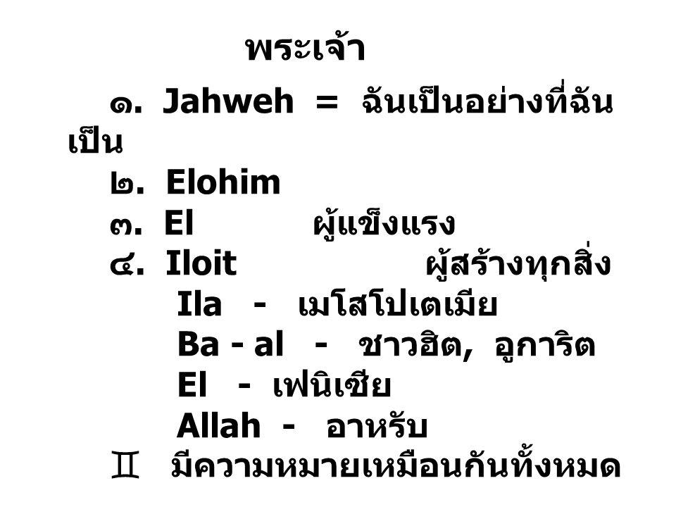 พระเจ้า ๑. Jahweh = ฉันเป็นอย่างที่ฉัน เป็น ๒. Elohim ๓. El ผู้แข็งแรง ๔. Iloit ผู้สร้างทุกสิ่ง Ila - เมโสโปเตเมีย Ba - al - ชาวฮิต, อูการิต El - เฟนิ