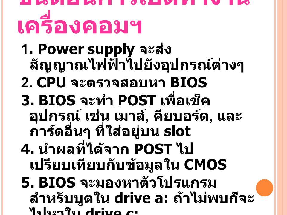 ขั้นตอนการเปิดทำงาน เครื่องคอมฯ 1.Power supply จะส่ง สัญญาณไฟฟ้าไปยังอุปกรณ์ต่างๆ 2.
