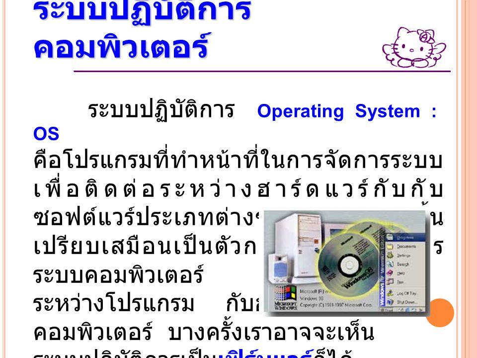 ระบบปฏิบัติการ คอมพิวเตอร์ ระบบปฏิบัติการ Operating System : OS คือโปรแกรมที่ทำหน้าที่ในการจัดการระบบ เพื่อติดต่อระหว่างฮาร์ดแวร์กับกับ ซอฟต์แวร์ประเภ