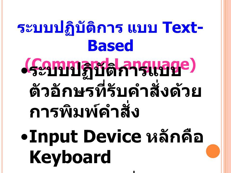 ระบบปฏิบัติการ แบบ Text- Based (Command Language) ระบบปฏิบัติการแบบ ตัวอักษรที่รับคำสั่งด้วย การพิมพ์คำสั่ง Input Device หลักคือ Keyboard ผู้ใช้ต้องรู้คำสั่ง