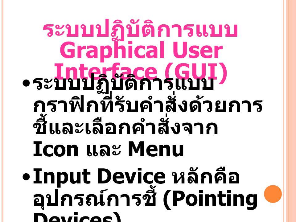ระบบปฏิบัติการแบบ Graphical User Interface (GUI) ระบบปฏิบัติการแบบ กราฟิกที่รับคำสั่งด้วยการ ชี้และเลือกคำสั่งจาก Icon และ Menu Input Device หลักคือ อุปกรณ์การชี้ (Pointing Devices) ผู้ใช้ไม่จำเป็นต้องรู้คำสั่ง