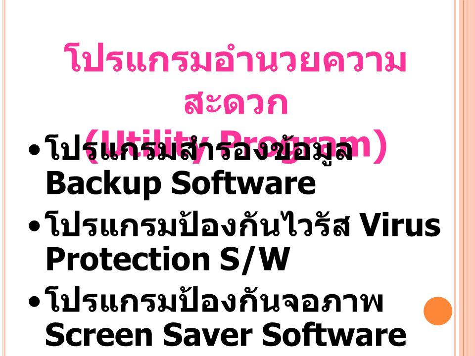 โปรแกรมอำนวยความ สะดวก (Utility Program) โปรแกรมสำรองข้อมูล Backup Software โปรแกรมป้องกันไวรัส Virus Protection S/W โปรแกรมป้องกันจอภาพ Screen Saver Software โปรแกรมกู้ไฟล์ Data Recovery Software