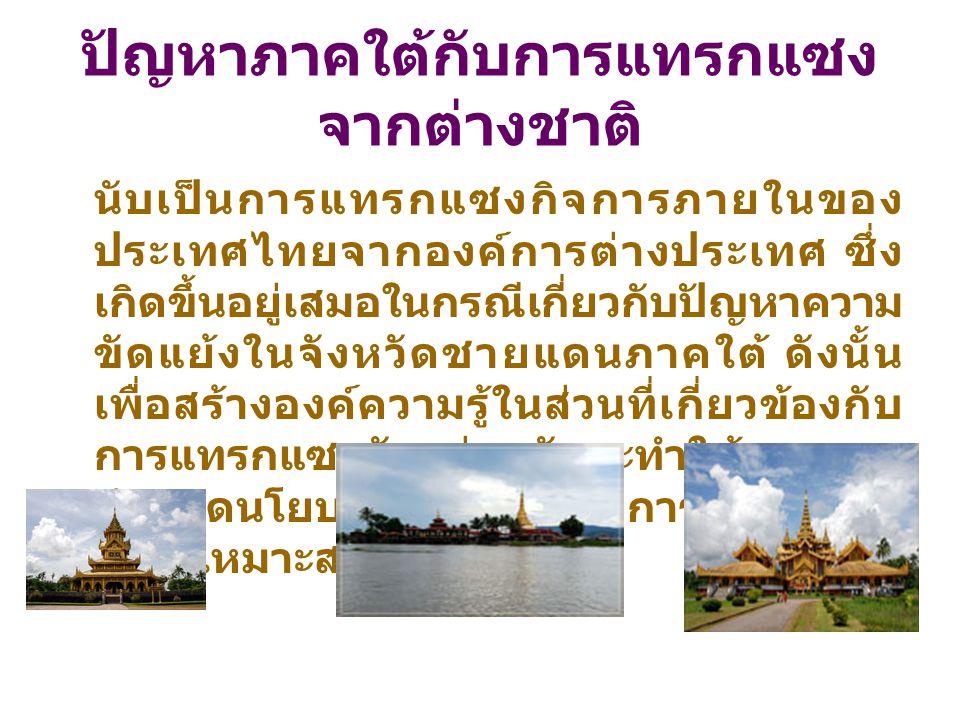 ปัญหาภาคใต้กับการแทรกแซง จากต่างชาติ นับเป็นการแทรกแซงกิจการภายในของ ประเทศไทยจากองค์การต่างประเทศ ซึ่ง เกิดขึ้นอยู่เสมอในกรณีเกี่ยวกับปัญหาความ ขัดแย้งในจังหวัดชายแดนภาคใต้ ดังนั้น เพื่อสร้างองค์ความรู้ในส่วนที่เกี่ยวข้องกับ การแทรกแซงดังกล่าว อันจะทำให้สามารถ กำหนดนโยบายและแนวทางการปฏิบัติงาน อย่างเหมาะสม