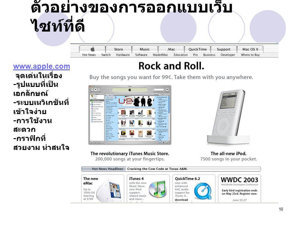 10 ตัวอย่างของการออกแบบเว็บ ไซท์ที่ดี www.apple.com จุดเด่นในเรื่อง - รูปแบบที่เป็น เอกลักษณ์ - ระบบเนวิเกชันที่ เข้าใจง่าย - การใช้งาน สะดวก - กราฟิกที่ สวยงาม น่าสนใจ