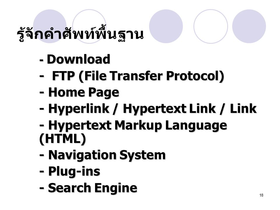 18 -Download - Download - FTP (File Transfer Protocol) - Home Page - Hyperlink / Hypertext Link / Link - Hypertext Markup Language (HTML) - Navigation System - Plug-ins - Search Engine รู้จักคำศัพท์พื้นฐาน