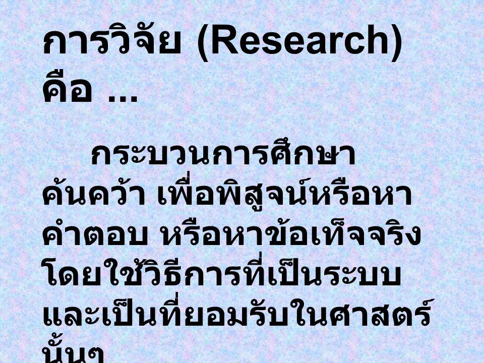 การวิจัย (Research) คือ... กระบวนการศึกษา ค้นคว้า เพื่อพิสูจน์หรือหา คำตอบ หรือหาข้อเท็จจริง โดยใช้วิธีการที่เป็นระบบ และเป็นที่ยอมรับในศาสตร์ นั้นๆ