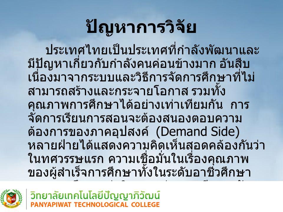 ปัญหาการวิจัย ประเทศไทยเป็นประเทศที่กำลังพัฒนาและ มีปัญหาเกี่ยวกับกำลังคนค่อนข้างมาก อันสืบ เนื่องมาจากระบบและวิธีการจัดการศึกษาที่ไม่ สามารถสร้างและกระจายโอกาส รวมทั้ง คุณภาพการศึกษาได้อย่างเท่าเทียมกัน การ จัดการเรียนการสอนจะต้องสนองตอบความ ต้องการของภาคอุปสงค์ (Demand Side) หลายฝ่ายได้แสดงความคิดเห็นสอดคล้องกันว่า ในทศวรรษแรก ความเชื่อมั่นในเรื่องคุณภาพ ของผู้สำเร็จการศึกษาทั้งในระดับอาชีวศึกษา และอุดมศึกษา ค่านิยมระหว่างการเรียนระดับ ประกาศนียบัตรอาชีวศึกษากับปริญญาบัตร หรือ ผู้ประกอบการต้องหันไปว่าจ้างบุคคลที่สำเร็จ การศึกษาสูงกว่าความต้องการที่แท้จริง เป็นต้น