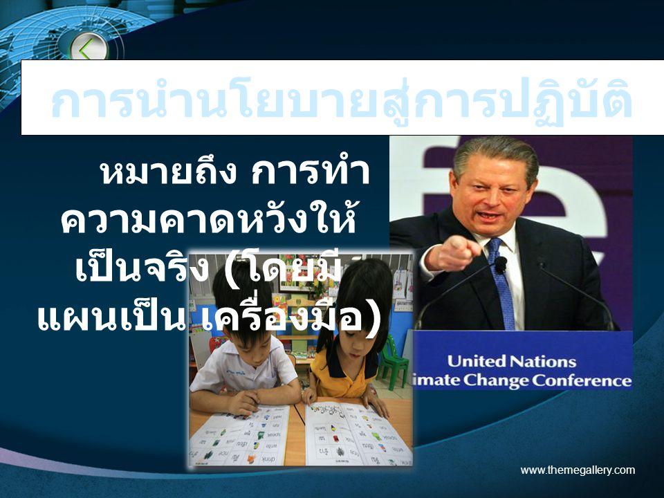 หมายถึง การทำ ความคาดหวังให้ เป็นจริง (โดยมี แผนเป็น เครื่องมือ) www.themegallery.com การนำนโยบายสู่การปฏิบัติ