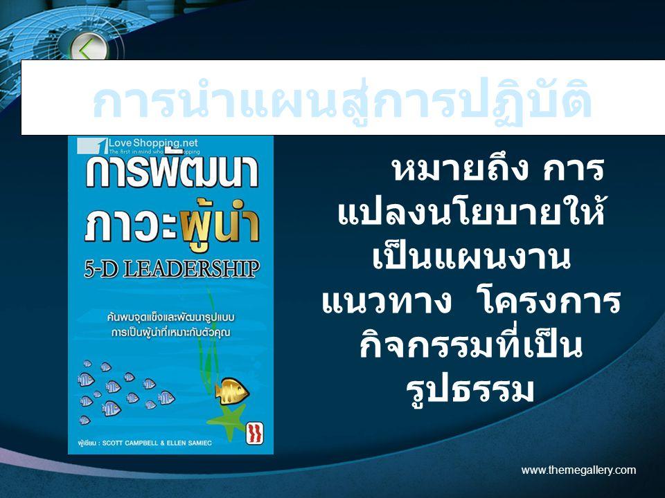 หมายถึง การ แปลงนโยบายให้ เป็นแผนงาน แนวทาง โครงการ กิจกรรมที่เป็น รูปธรรม www.themegallery.com การนำแผนสู่การปฏิบัติ