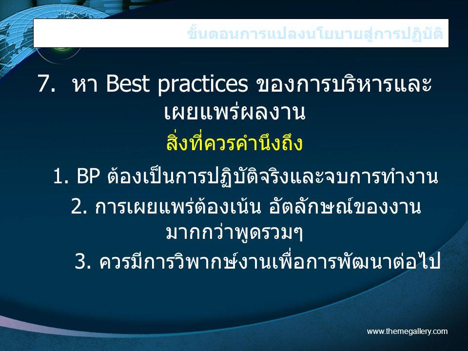 ขั้นตอนการแปลงนโยบายสู่การปฏิบัติ 7. หา Best practices ของการบริหารและ เผยแพร่ผลงาน สิ่งที่ควรคำนึงถึง 1. BP ต้องเป็นการปฏิบัติจริงและจบการทำงาน 2. กา