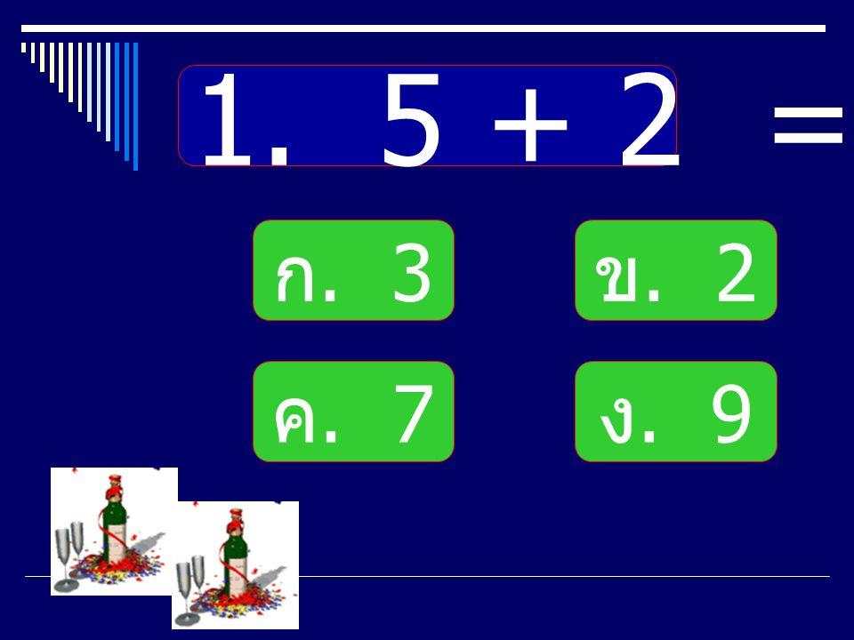 1. 5 + 2 = ก. 3 ข. 2 ค. 7 ง. 9