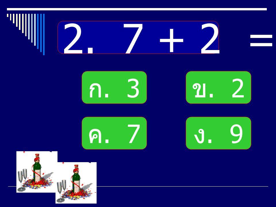 2. 7 + 2 = ก. 3 ข. 2 ค. 7 ง. 9