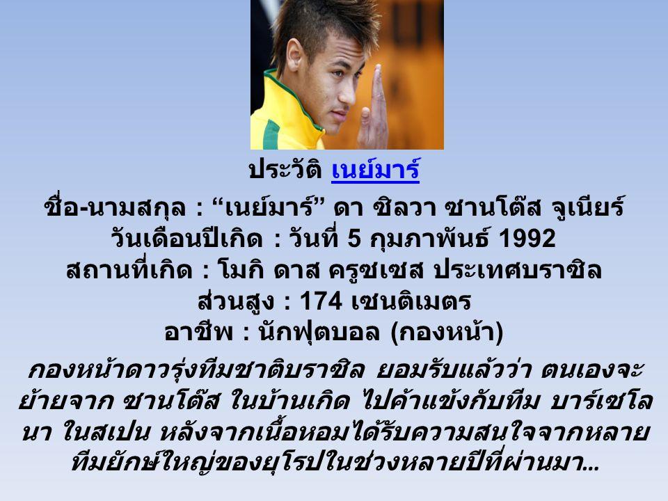 ประวัติ เนย์มาร์ เนย์มาร์ ชื่อ - นามสกุล : เนย์มาร์ ดา ซิลวา ซานโต๊ส จูเนียร์ วันเดือนปีเกิด : วันที่ 5 กุมภาพันธ์ 1992 สถานที่เกิด : โมกิ ดาส ครูซเซส ประเทศบราซิล ส่วนสูง : 174 เซนติเมตร อาชีพ : นักฟุตบอล ( กองหน้า ) กองหน้าดาวรุ่งทีมชาติบราซิล ยอมรับแล้วว่า ตนเองจะ ย้ายจาก ซานโต๊ส ในบ้านเกิด ไปค้าแข้งกับทีม บาร์เซโล นา ในสเปน หลังจากเนื้อหอมได้รับความสนใจจากหลาย ทีมยักษ์ใหญ่ของยุโรปในช่วงหลายปีที่ผ่านมา …