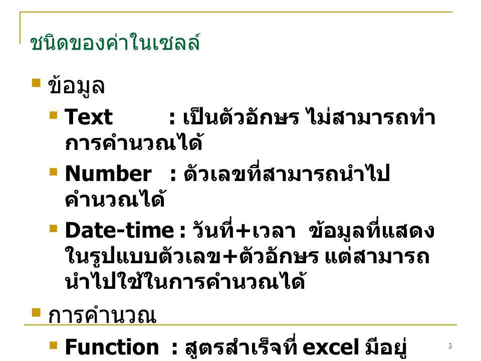 3 ชนิดของค่าในเซลล์  ข้อมูล  Text : เป็นตัวอักษร ไม่สามารถทำ การคำนวณได้  Number : ตัวเลขที่สามารถนำไป คำนวณได้  Date-time : วันที่ + เวลา ข้อมูลท