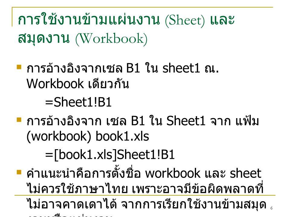 6 การใช้งานข้ามแผ่นงาน (Sheet) และ สมุดงาน (Workbook)  การอ้างอิงจากเซล B1 ใน sheet1 ณ. Workbook เดียวกัน =Sheet1!B1  การอ้างอิงจาก เซล B1 ใน Sheet1