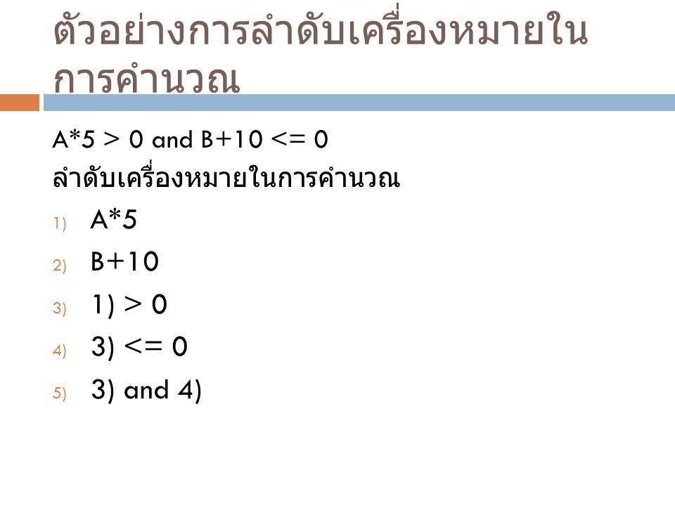 ตัวอย่างการลำดับเครื่องหมายใน การคำนวณ A*5 > 0 and B+10 <= 0 ลำดับเครื่องหมายในการคำนวณ 1) A*5 2) B+10 3) 1) > 0 4) 3) <= 0 5) 3) and 4)