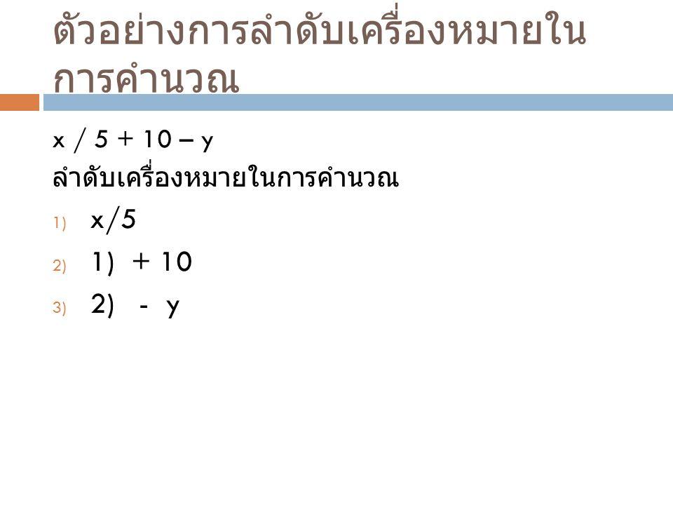 ตัวอย่างการลำดับเครื่องหมายใน การคำนวณ x / 5 + 10 – y ลำดับเครื่องหมายในการคำนวณ 1) x/5 2) 1) + 10 3) 2) - y