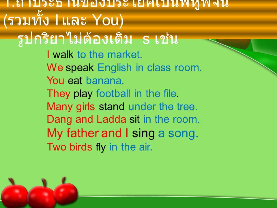 1. ถ้าประธานของประโยคเป็นพหูพจน์ ( รวมทั้ง I และ You ) รูปกริยาไม่ต้องเติม s เช่น I walk to the market. We speak English in class room. You eat banana