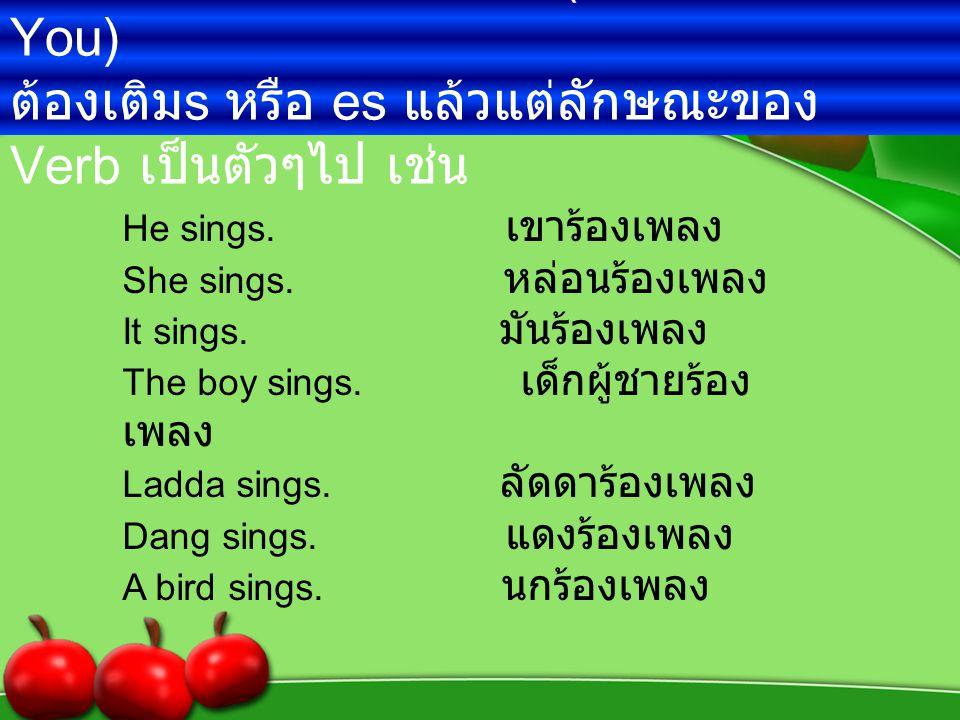 2. ถ้าประธานเป็นเอกพจน์ ( ยกเว้น I และ You ) ต้องเติม s หรือ es แล้วแต่ลักษณะของ Verb เป็นตัวๆไป เช่น He sings. เขาร้องเพลง She sings. หล่อนร้องเพลง I