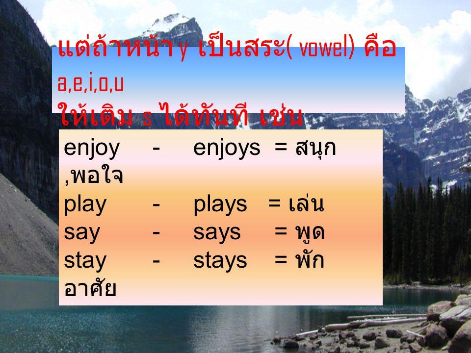 แต่ถ้าหน้า y เป็นสระ ( vowel) คือ a,e,i,o,u ให้เติม s ได้ทันที เช่น enjoy - enjoys = สนุก, พอใจ play - plays = เล่น say - says = พูด stay - stays = พัก อาศัย