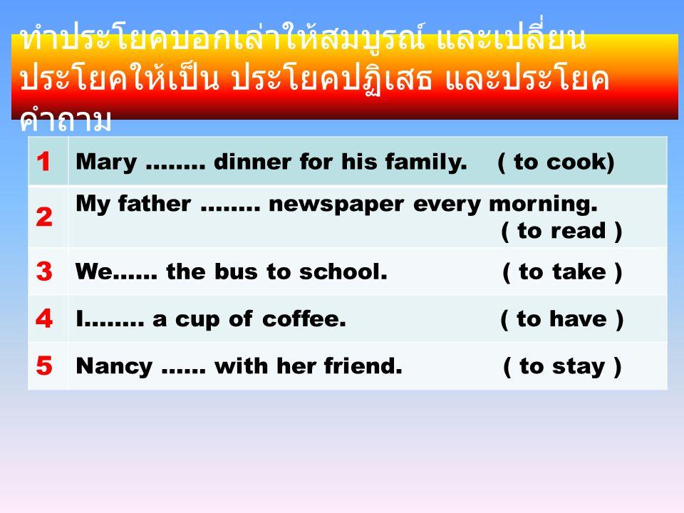 ทำประโยคบอกเล่าให้สมบูรณ์ และเปลี่ยน ประโยคให้เป็น ประโยคปฏิเสธ และประโยค คำถาม 1 Mary ……..