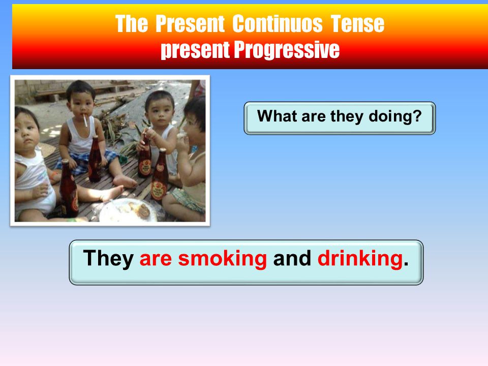 The Present Continuos Tense present Progressive What are they doing? They are smoking and drinking.