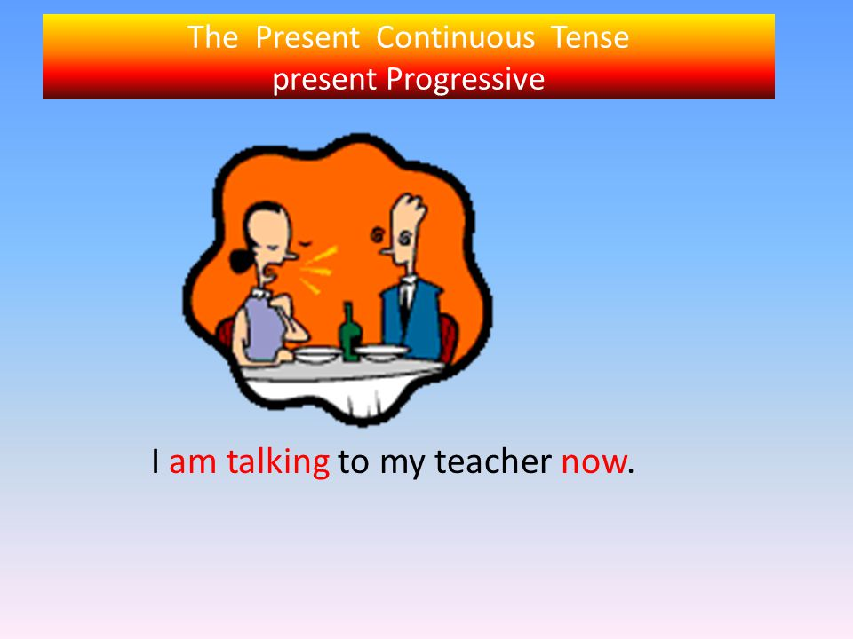 The Present Continuous Tense present Progressive I am talking to my teacher now.