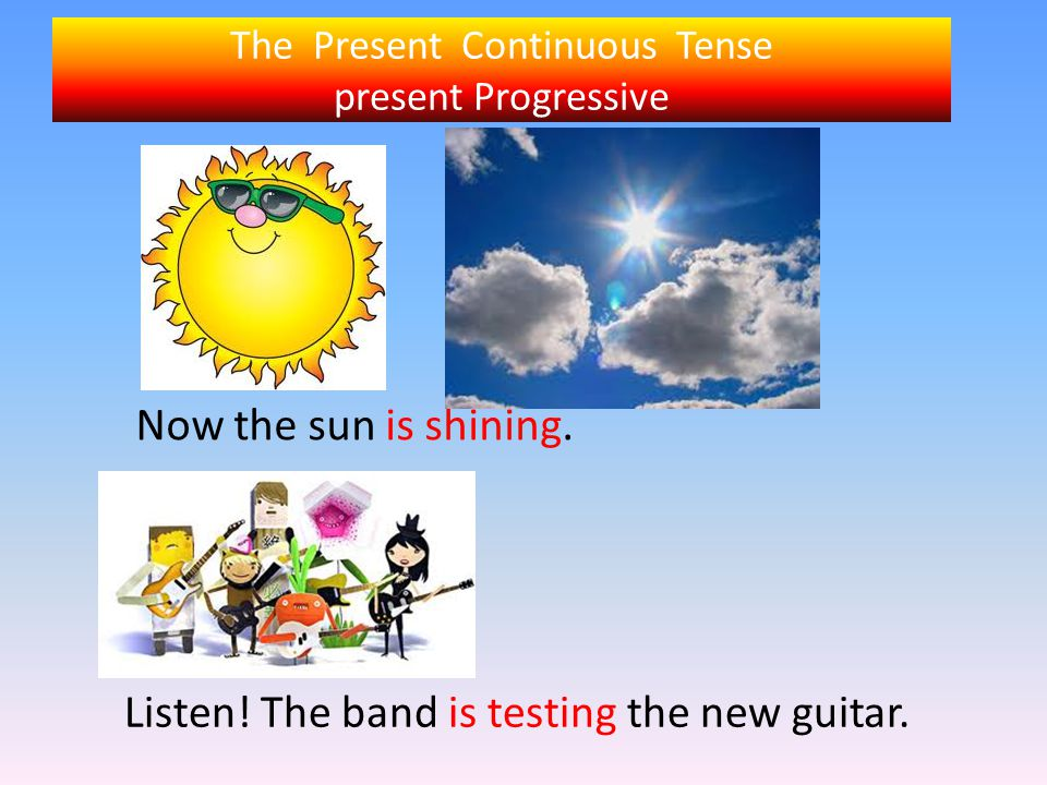 The Present Continuous Tense present Progressive Now the sun is shining. Listen! The band is testing the new guitar.