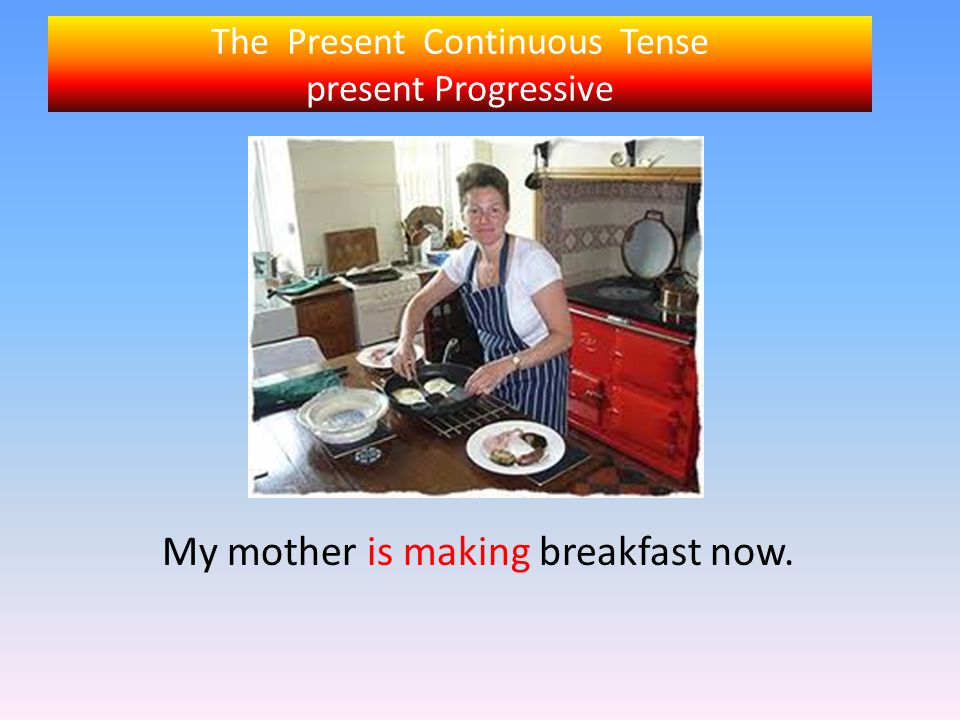 The Present Continuous Tense present Progressive My mother is making breakfast now.