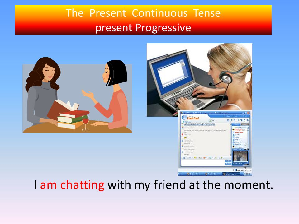 The Present Continuous Tense present Progressive I am chatting with my friend at the moment.