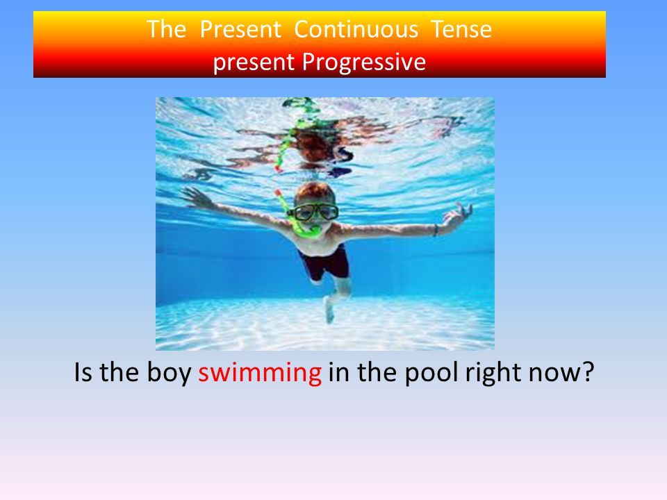 The Present Continuous Tense present Progressive Is the boy swimming in the pool right now?