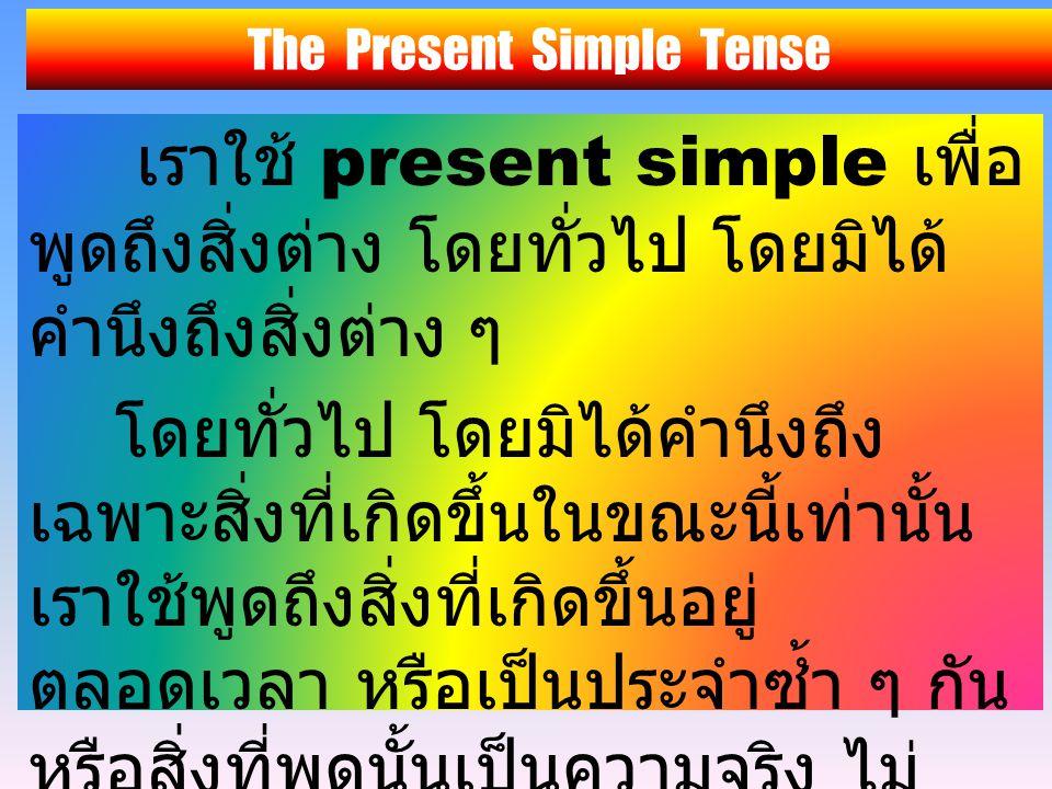 The Present Simple Tense เราใช้ present simple เพื่อ พูดถึงสิ่งต่าง โดยทั่วไป โดยมิได้ คำนึงถึงสิ่งต่าง ๆ โดยทั่วไป โดยมิได้คำนึงถึง เฉพาะสิ่งที่เกิดขึ้นในขณะนี้เท่านั้น เราใช้พูดถึงสิ่งที่เกิดขึ้นอยู่ ตลอดเวลา หรือเป็นประจำซ้ำ ๆ กัน หรือสิ่งที่พูดนั้นเป็นความจริง ไม่ สำคัญว่าการกระทำนั้น ๆ กำลัง เกิดขึ้นในขณะที่พูดหรือไม่