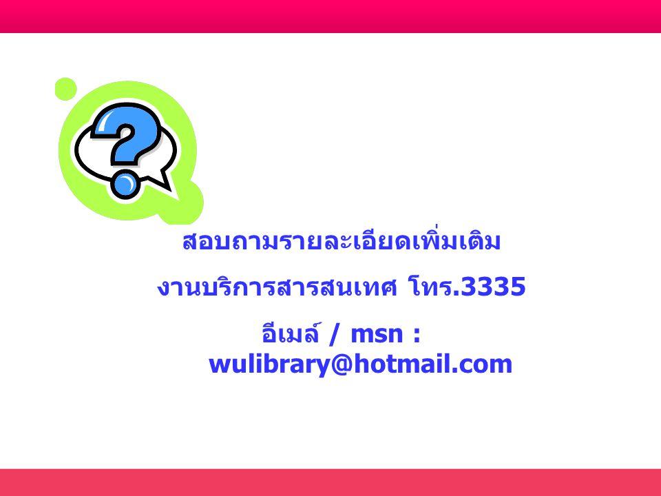 สอบถามรายละเอียดเพิ่มเติม งานบริการสารสนเทศ โทร.3335 อีเมล์ / msn : wulibrary@hotmail.com