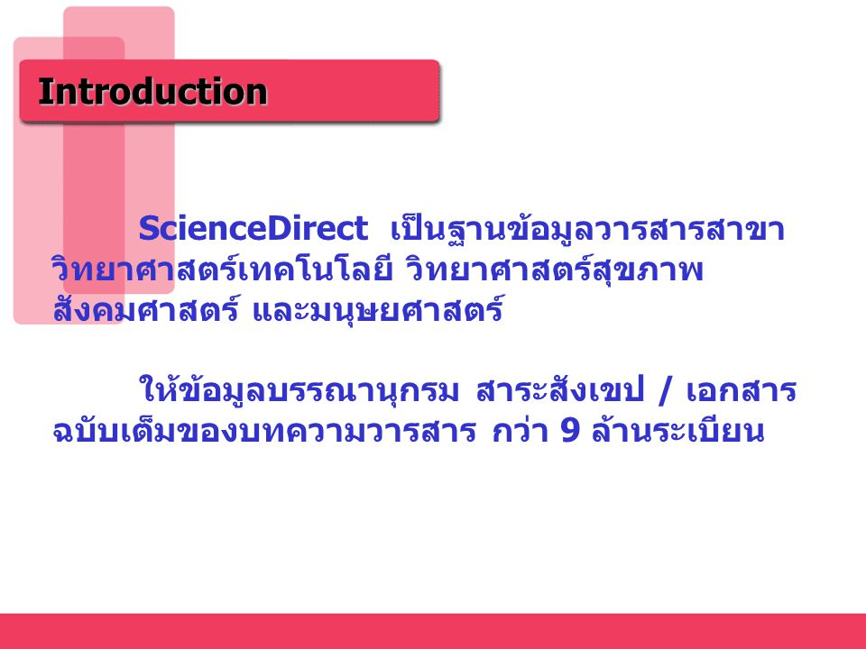 ScienceDirect เป็นฐานข้อมูลวารสารสาขา วิทยาศาสตร์เทคโนโลยี วิทยาศาสตร์สุขภาพ สังคมศาสตร์ และมนุษยศาสตร์ ให้ข้อมูลบรรณานุกรม สาระสังเขป / เอกสาร ฉบับเต็มของบทความวารสาร กว่า 9 ล้านระเบียน Introduction