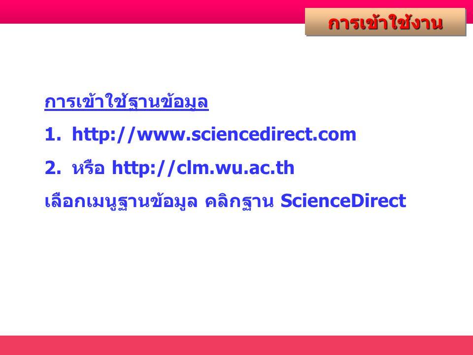 การเข้าใช้งานการเข้าใช้งาน การเข้าใช้ฐานข้อมูล 1.http://www.sciencedirect.com 2.หรือ http://clm.wu.ac.th เลือกเมนูฐานข้อมูล คลิกฐาน ScienceDirect